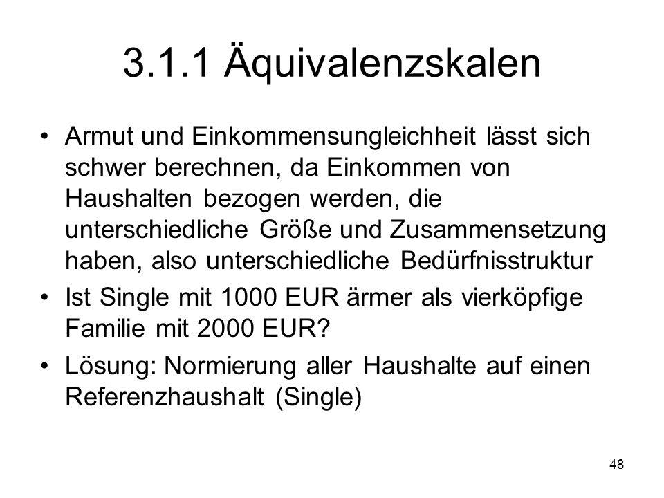 48 3.1.1 Äquivalenzskalen Armut und Einkommensungleichheit lässt sich schwer berechnen, da Einkommen von Haushalten bezogen werden, die unterschiedliche Größe und Zusammensetzung haben, also unterschiedliche Bedürfnisstruktur Ist Single mit 1000 EUR ärmer als vierköpfige Familie mit 2000 EUR.