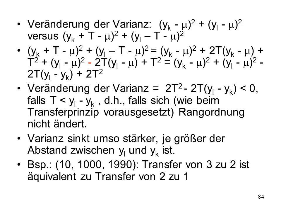 84 Veränderung der Varianz: (y k - ) 2 + (y l - ) 2 versus (y k + T - ) 2 + (y l – T - ) 2 (y k + T - ) 2 + (y l – T - ) 2 = (y k - ) 2 + 2T(y k - ) + T 2 + (y l - ) 2 - 2T(y l - ) + T 2 = (y k - ) 2 + (y l - ) 2 - 2T(y l - y k ) + 2T 2 Veränderung der Varianz = 2T 2 - 2T(y l - y k ) < 0, falls T < y l - y k, d.h., falls sich (wie beim Transferprinzip vorausgesetzt) Rangordnung nicht ändert.