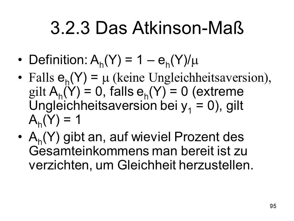95 3.2.3 Das Atkinson-Maß Definition: A h (Y) = 1 – e h (Y)/ Falls e h (Y) = (keine Ungleichheitsaversion), gilt A h (Y) = 0, falls e h (Y) = 0 (extreme Ungleichheitsaversion bei y 1 = 0), gilt A h (Y) = 1 A h (Y) gibt an, auf wieviel Prozent des Gesamteinkommens man bereit ist zu verzichten, um Gleichheit herzustellen.