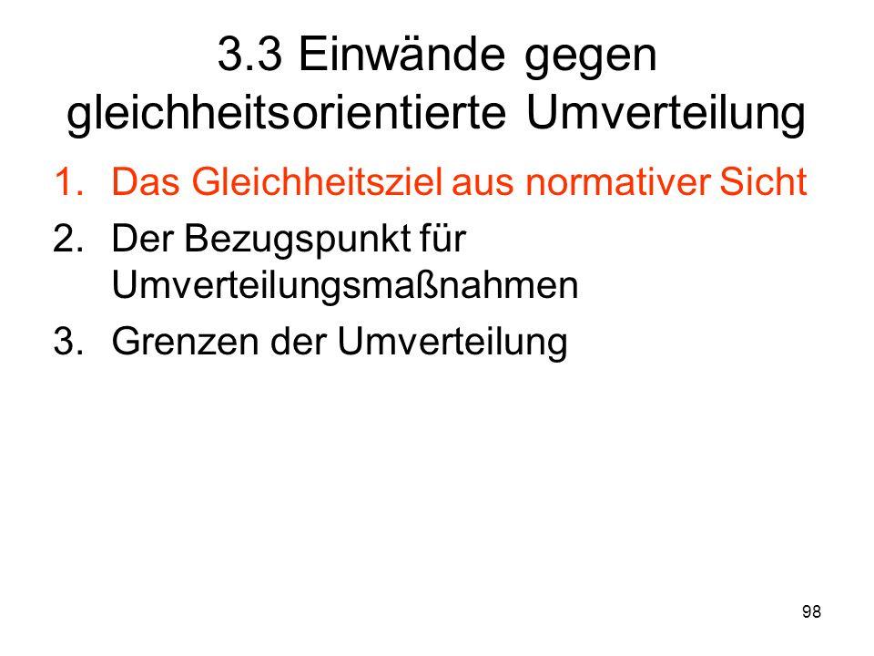 98 3.3 Einwände gegen gleichheitsorientierte Umverteilung 1.Das Gleichheitsziel aus normativer Sicht 2.Der Bezugspunkt für Umverteilungsmaßnahmen 3.Grenzen der Umverteilung