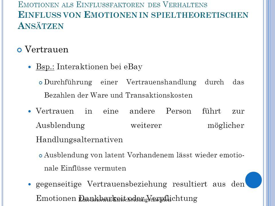E MOTIONEN ALS E INFLUSSFAKTOREN DES V ERHALTENS E INFLUSS VON E MOTIONEN IN SPIELTHEORETISCHEN A NSÄTZEN Auswirkung von Negativ-Emotionen Bsp.: Power-to-take-Spiel (Experiment von Bosman und van Winden) Nachweis, dass es einen Zusammenhang zwischen evolu- tionär wichtigen Entscheidungen und Emotionen gibt Ergebnis: Probanden, die negative Emotionen empfunden haben, wählten eine Strategie, die zu beträchtlichen Effizienzver- lusten führte Emotionen in Entscheidungstheorien