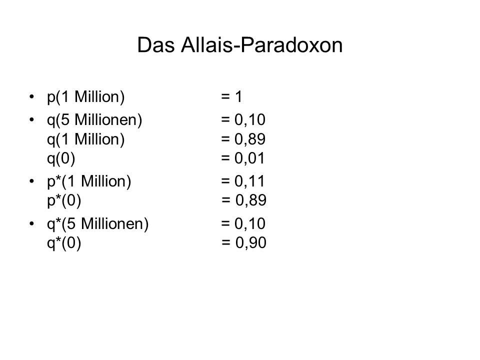 Das Allais-Paradoxon p(1 Million)= 1 q(5 Millionen)= 0,10 q(1 Million)= 0,89 q(0)= 0,01 p*(1 Million)= 0,11 p*(0) = 0,89 q*(5 Millionen)= 0,10 q*(0) =