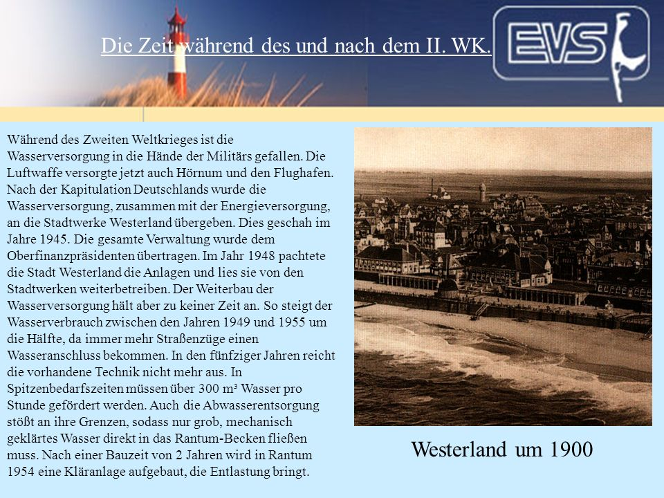 Während des Zweiten Weltkrieges ist die Wasserversorgung in die Hände der Militärs gefallen. Die Luftwaffe versorgte jetzt auch Hörnum und den Flughaf
