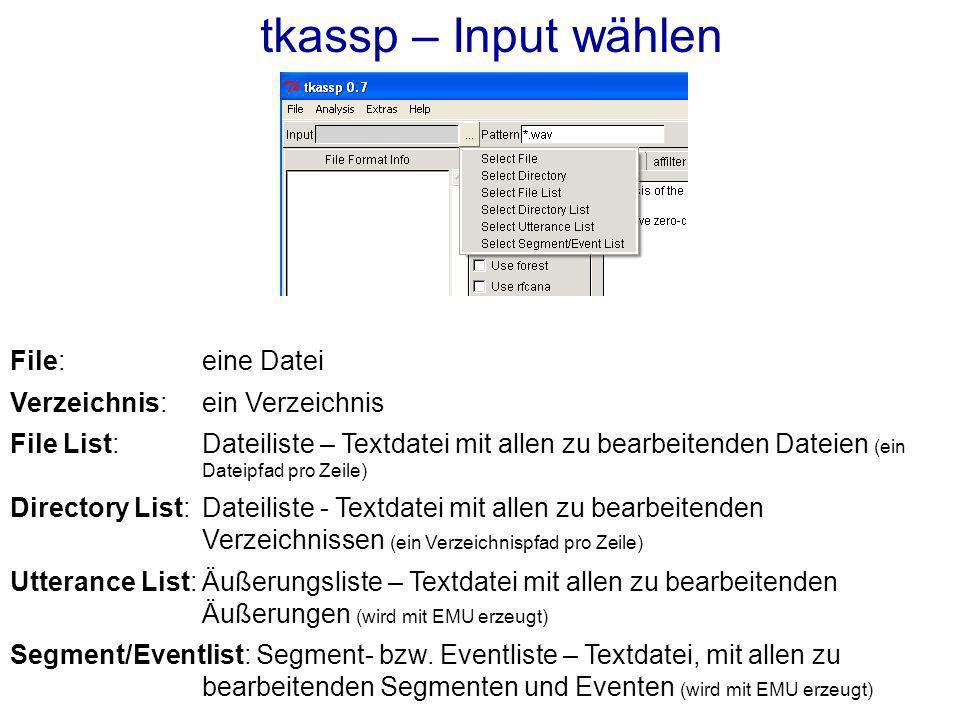 tkassp – Input wählen File: eine Datei Verzeichnis: ein Verzeichnis File List: Dateiliste – Textdatei mit allen zu bearbeitenden Dateien (ein Dateipfad pro Zeile) Directory List:Dateiliste - Textdatei mit allen zu bearbeitenden Verzeichnissen (ein Verzeichnispfad pro Zeile) Utterance List:Äußerungsliste – Textdatei mit allen zu bearbeitenden Äußerungen (wird mit EMU erzeugt) Segment/Eventlist: Segment- bzw.