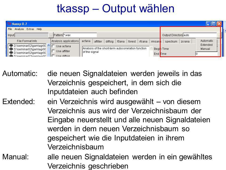 tkassp – Output wählen Automatic:die neuen Signaldateien werden jeweils in das Verzeichnis gespeichert, in dem sich die Inputdateien auch befinden Extended: ein Verzeichnis wird ausgewählt – von diesem Verzeichnis aus wird der Verzeichnisbaum der Eingabe neuerstellt und alle neuen Signaldateien werden in dem neuen Verzeichnisbaum so gespeichert wie die Inputdateien in ihrem Verzeichnisbaum Manual: alle neuen Signaldateien werden in ein gewähltes Verzeichnis geschrieben