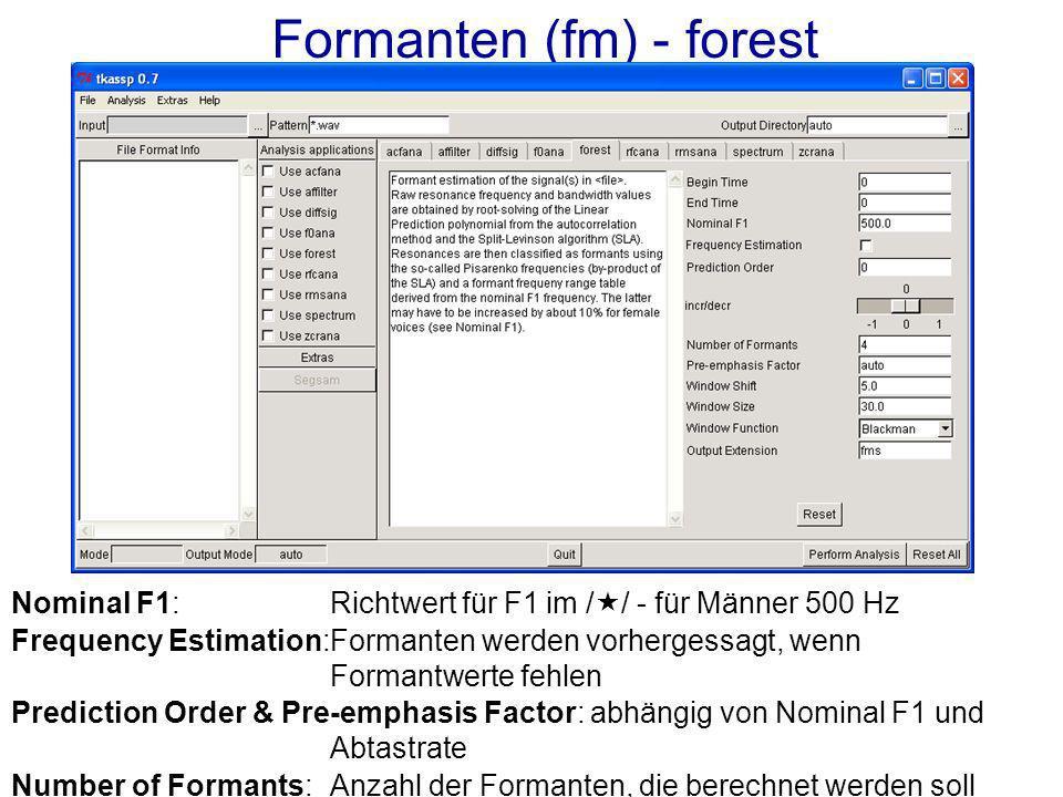 Formanten (fm) - forest Nominal F1:Richtwert für F1 im / / - für Männer 500 Hz Frequency Estimation:Formanten werden vorhergessagt, wenn Formantwerte fehlen Prediction Order & Pre-emphasis Factor: abhängig von Nominal F1 und Abtastrate Number of Formants: Anzahl der Formanten, die berechnet werden soll