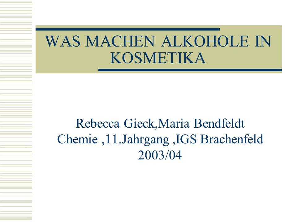 WAS MACHEN ALKOHOLE IN KOSMETIKA Rebecca Gieck,Maria Bendfeldt Chemie,11.Jahrgang,IGS Brachenfeld 2003/04