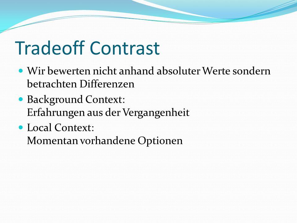 Tradeoff Contrast Wir bewerten nicht anhand absoluter Werte sondern betrachten Differenzen Background Context: Erfahrungen aus der Vergangenheit Local