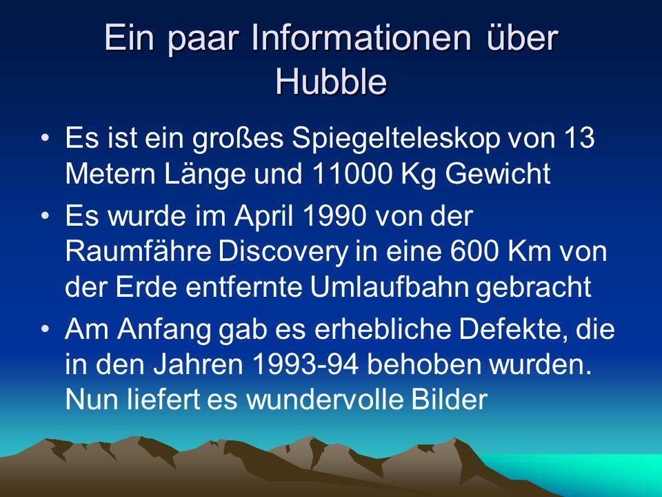 Ein paar Informationen über Hubble Es ist ein großes Spiegelteleskop von 13 Metern Länge und 11000 Kg Gewicht Es wurde im April 1990 von der Raumfähre