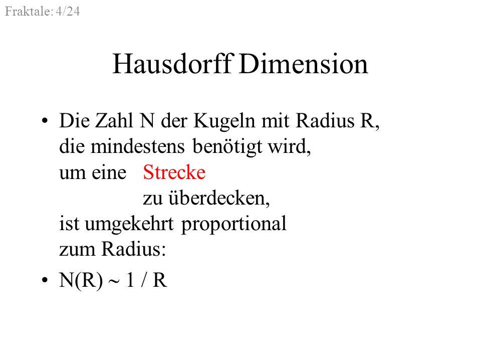 Fraktale: 5/24 Hausdorff Dimension Die Zahl N der Kugeln mit Radius R, die mindestens benötigt wird, um eine Strecke zu überdecken, ist umgekehrt proportional zum Radius hoch eins: N(R) 1 / R 1