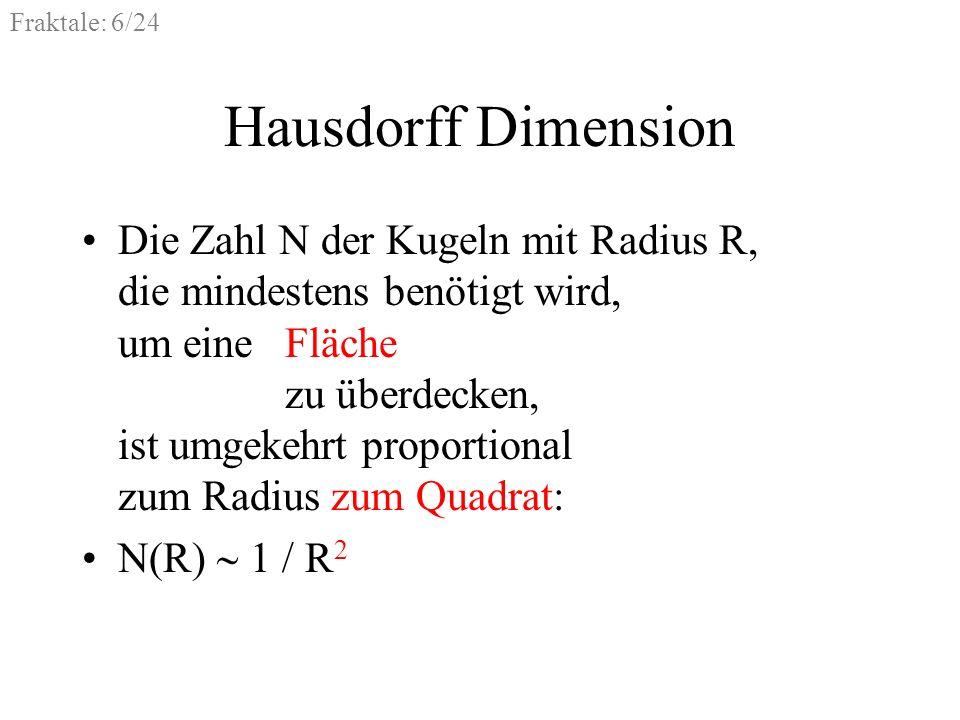 Fraktale: 7/24 Hausdorff Dimension Die Zahl N der Kugeln mit Radius R, die mindestens benötigt wird, um einen Raum zu überdecken, ist umgekehrt proportional zum Radius hoch drei: N(R) 1 / R 3