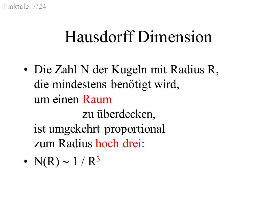 Fraktale: 8/24 Hausdorff Dimension Die Zahl N der Kugeln mit Radius R, die mindestens benötigt wird, um eine D-dimensionale Menge zu überdecken, ist umgekehrt proportional zum Radius hoch D: N(R) 1 / R D = R D Die Dimension D ist nicht immer ganzzahlig.