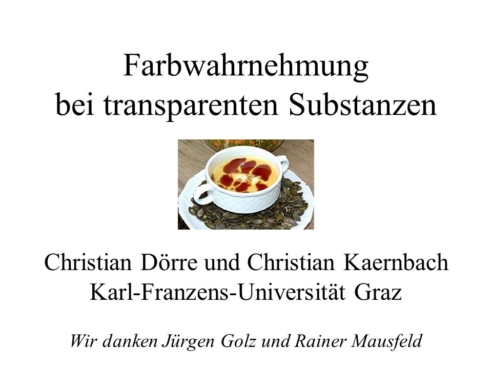 Farbwahrnehmung bei transparenten Substanzen Christian Dörre und Christian Kaernbach Karl-Franzens-Universität Graz Wir danken Jürgen Golz und Rainer