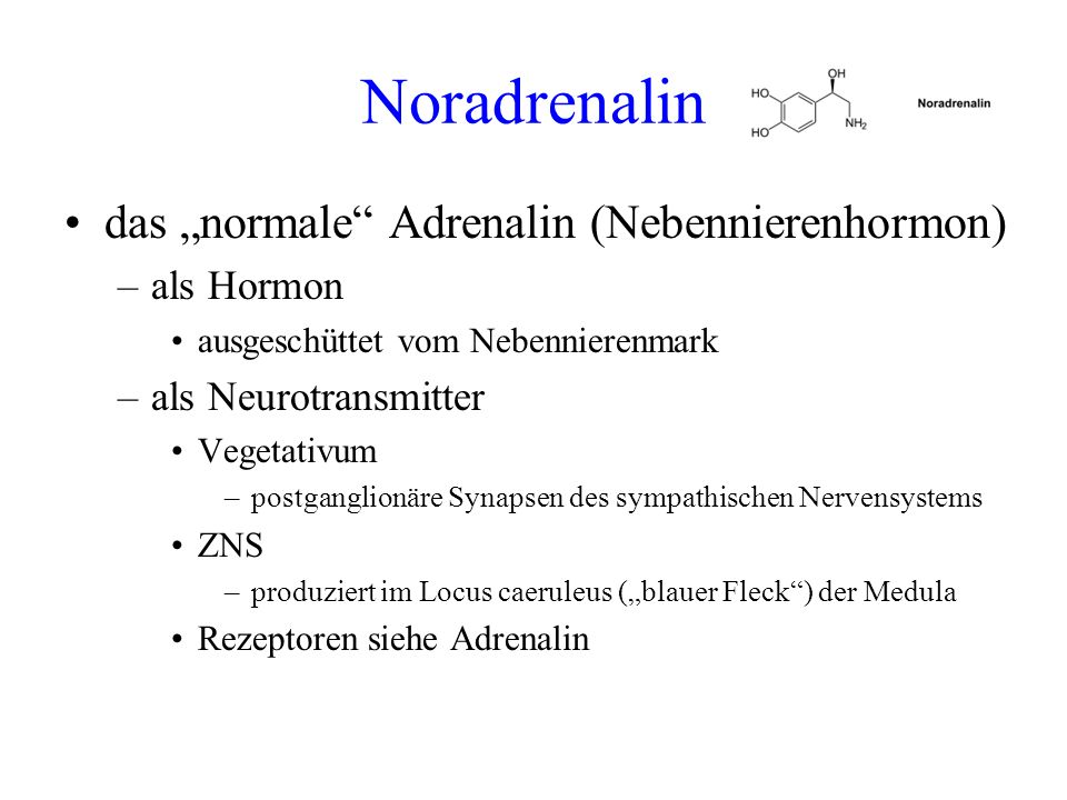 Noradrenalin das normale Adrenalin (Nebennierenhormon) –als Hormon ausgeschüttet vom Nebennierenmark –als Neurotransmitter Vegetativum –postganglionär