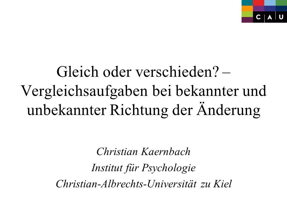 Gleich oder verschieden? – Vergleichsaufgaben bei bekannter und unbekannter Richtung der Änderung Christian Kaernbach Institut für Psychologie Christi