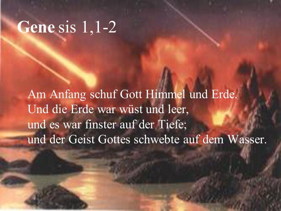 Gene sis 1,1-2 Am Anfang schuf Gott Himmel und Erde. Und die Erde war wüst und leer, und es war finster auf der Tiefe; und der Geist Gottes schwebte a