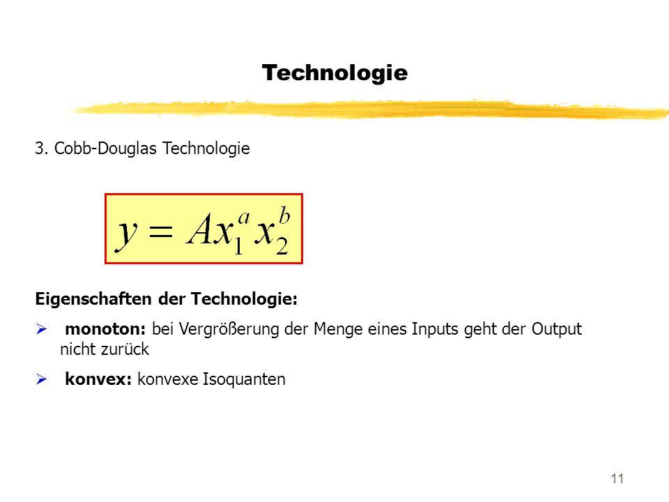 11 Technologie 3. Cobb-Douglas Technologie Eigenschaften der Technologie: monoton: bei Vergrößerung der Menge eines Inputs geht der Output nicht zurüc