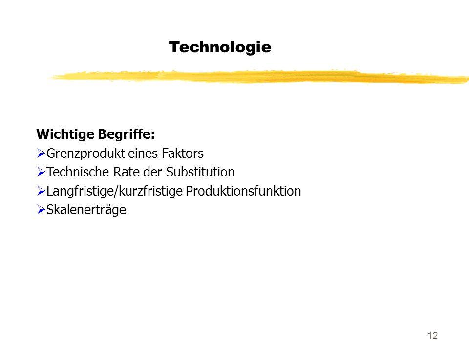 12 Technologie Wichtige Begriffe: Grenzprodukt eines Faktors Technische Rate der Substitution Langfristige/kurzfristige Produktionsfunktion Skalenertr