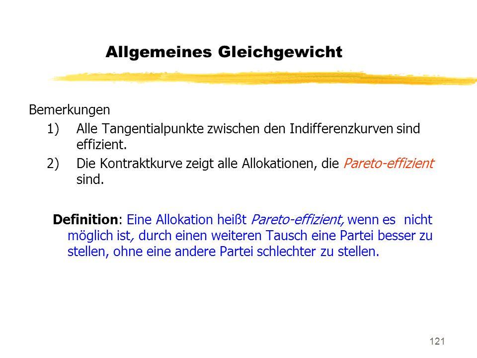 121 Bemerkungen 1)Alle Tangentialpunkte zwischen den Indifferenzkurven sind effizient. 2)Die Kontraktkurve zeigt alle Allokationen, die Pareto-effizie