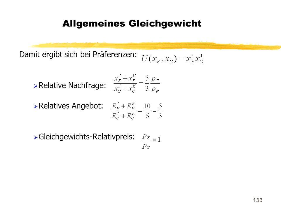 133 Damit ergibt sich bei Präferenzen: Relative Nachfrage: Relatives Angebot: Gleichgewichts-Relativpreis: Allgemeines Gleichgewicht