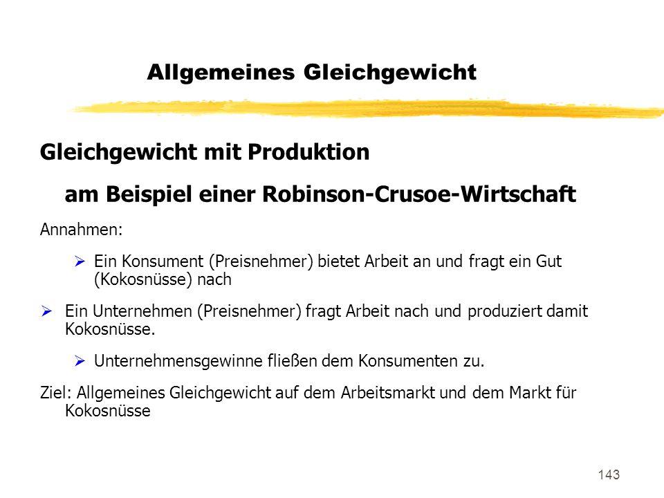 143 Allgemeines Gleichgewicht Gleichgewicht mit Produktion am Beispiel einer Robinson-Crusoe-Wirtschaft Annahmen: Ein Konsument (Preisnehmer) bietet A