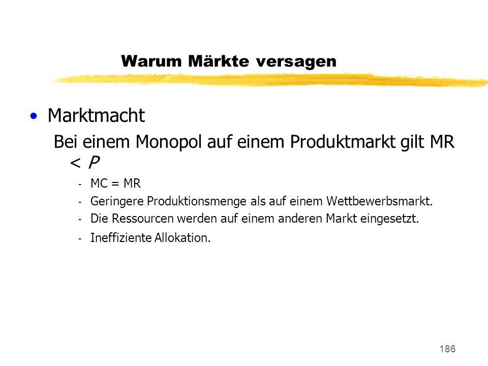 186 Warum Märkte versagen Marktmacht Bei einem Monopol auf einem Produktmarkt gilt MR < P - MC = MR - Geringere Produktionsmenge als auf einem Wettbew