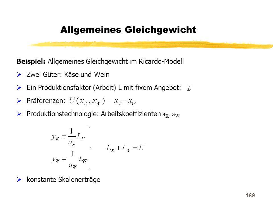 189 Allgemeines Gleichgewicht Beispiel: Allgemeines Gleichgewicht im Ricardo-Modell Zwei Güter: Käse und Wein Ein Produktionsfaktor (Arbeit) L mit fix
