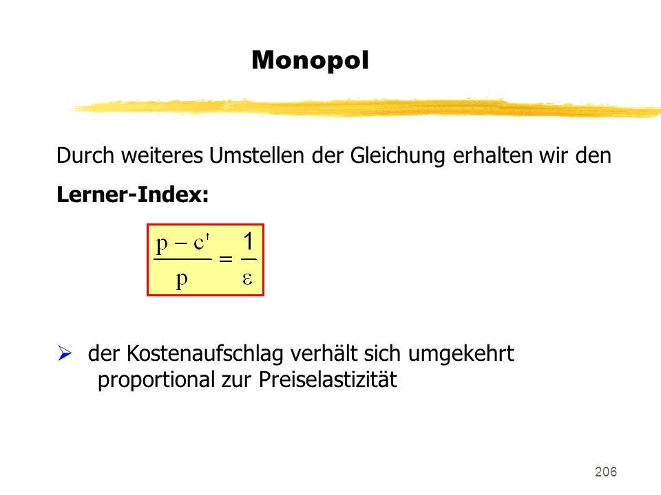206 Monopol Durch weiteres Umstellen der Gleichung erhalten wir den Lerner-Index: der Kostenaufschlag verhält sich umgekehrt proportional zur Preisela