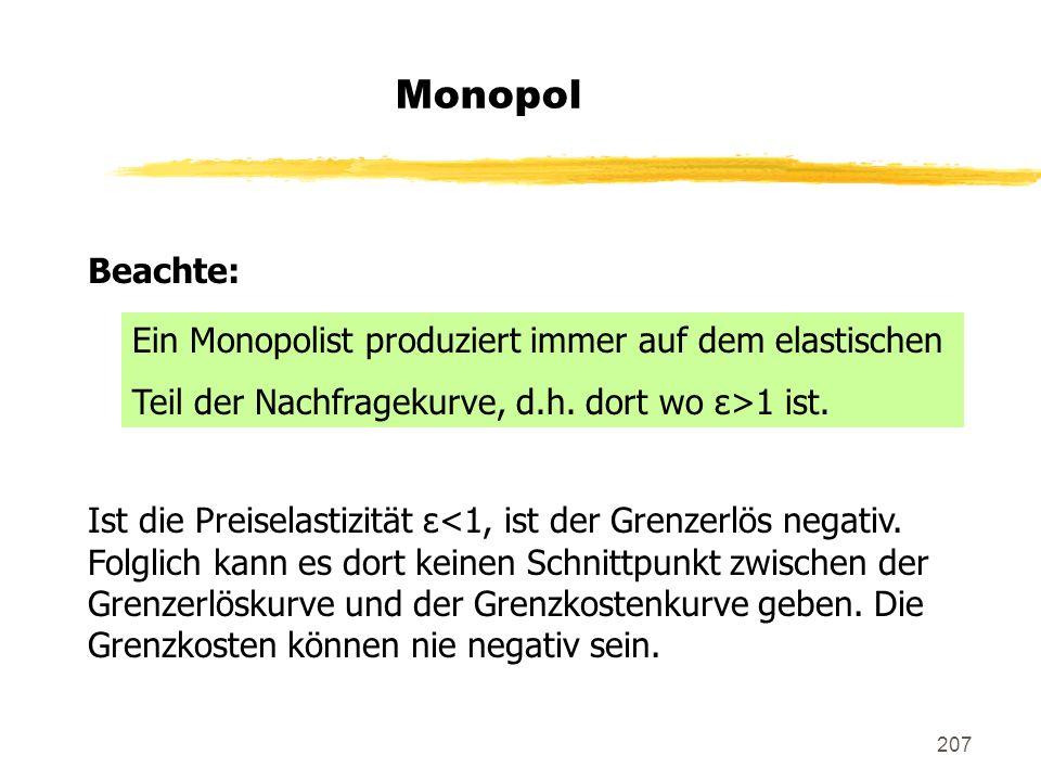 207 Monopol Beachte: Ist die Preiselastizität ε<1, ist der Grenzerlös negativ. Folglich kann es dort keinen Schnittpunkt zwischen der Grenzerlöskurve