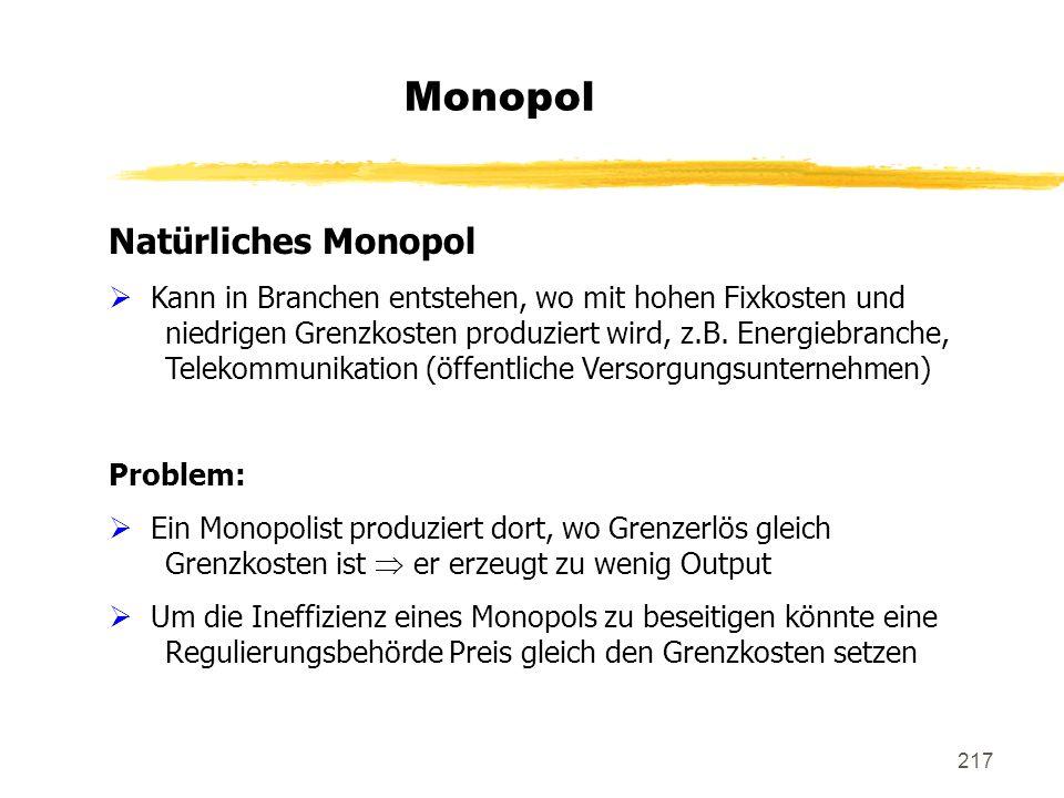 217 Monopol Natürliches Monopol Kann in Branchen entstehen, wo mit hohen Fixkosten und niedrigen Grenzkosten produziert wird, z.B. Energiebranche, Tel