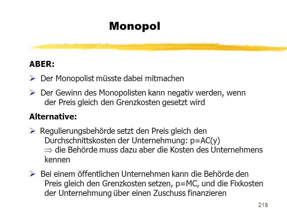 218 Monopol ABER: Der Monopolist müsste dabei mitmachen Der Gewinn des Monopolisten kann negativ werden, wenn der Preis gleich den Grenzkosten gesetzt