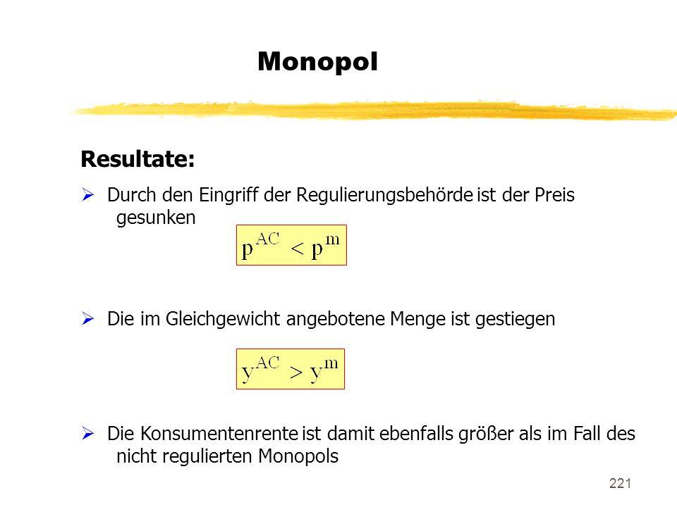 221 Monopol Resultate: Durch den Eingriff der Regulierungsbehörde ist der Preis gesunken Die im Gleichgewicht angebotene Menge ist gestiegen Die Konsu