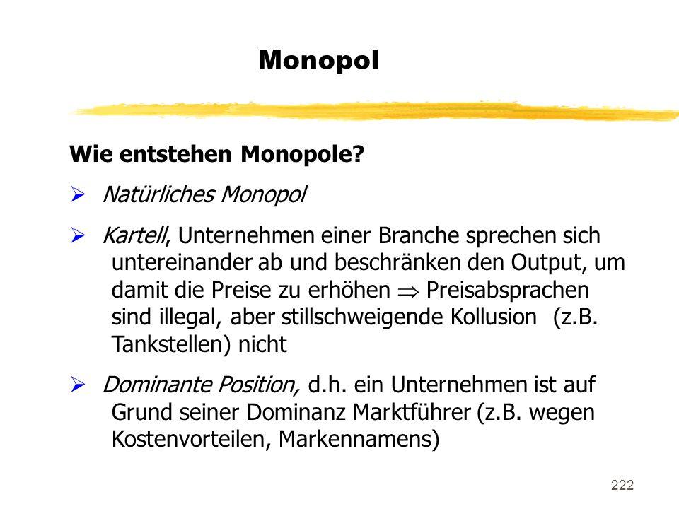 222 Monopol Wie entstehen Monopole? Natürliches Monopol Kartell, Unternehmen einer Branche sprechen sich untereinander ab und beschränken den Output,