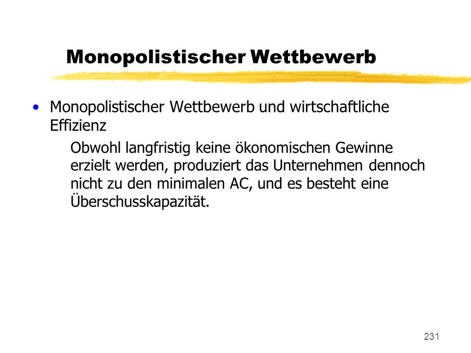 231 Monopolistischer Wettbewerb Monopolistischer Wettbewerb und wirtschaftliche Effizienz Obwohl langfristig keine ökonomischen Gewinne erzielt werden