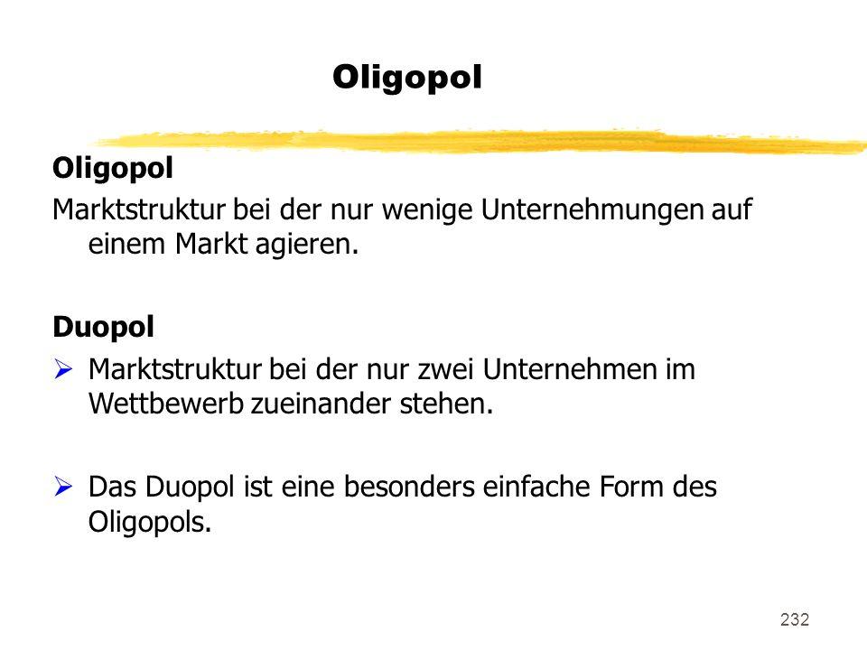 232 Oligopol Marktstruktur bei der nur wenige Unternehmungen auf einem Markt agieren. Duopol Marktstruktur bei der nur zwei Unternehmen im Wettbewerb