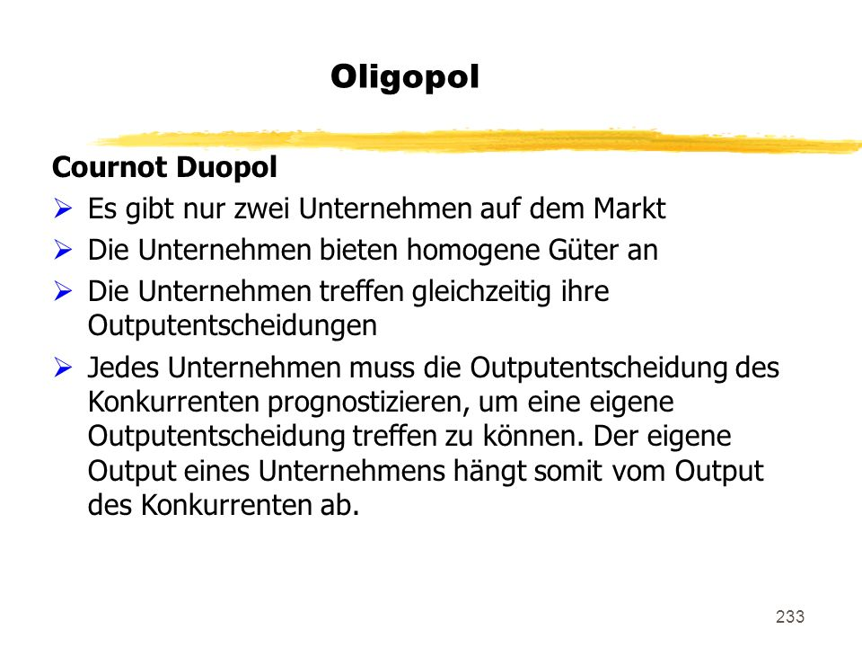 233 Oligopol Cournot Duopol Es gibt nur zwei Unternehmen auf dem Markt Die Unternehmen bieten homogene Güter an Die Unternehmen treffen gleichzeitig i