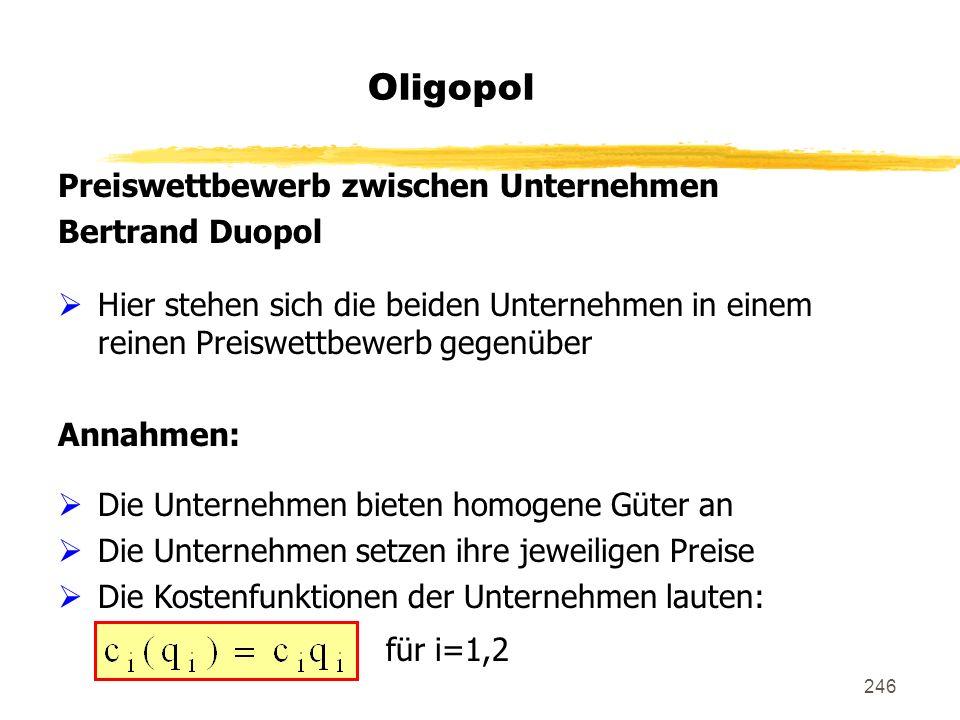 246 Oligopol Preiswettbewerb zwischen Unternehmen Bertrand Duopol Hier stehen sich die beiden Unternehmen in einem reinen Preiswettbewerb gegenüber An