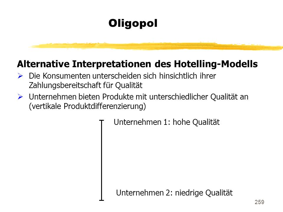 259 Oligopol Alternative Interpretationen des Hotelling-Modells Die Konsumenten unterscheiden sich hinsichtlich ihrer Zahlungsbereitschaft für Qualitä