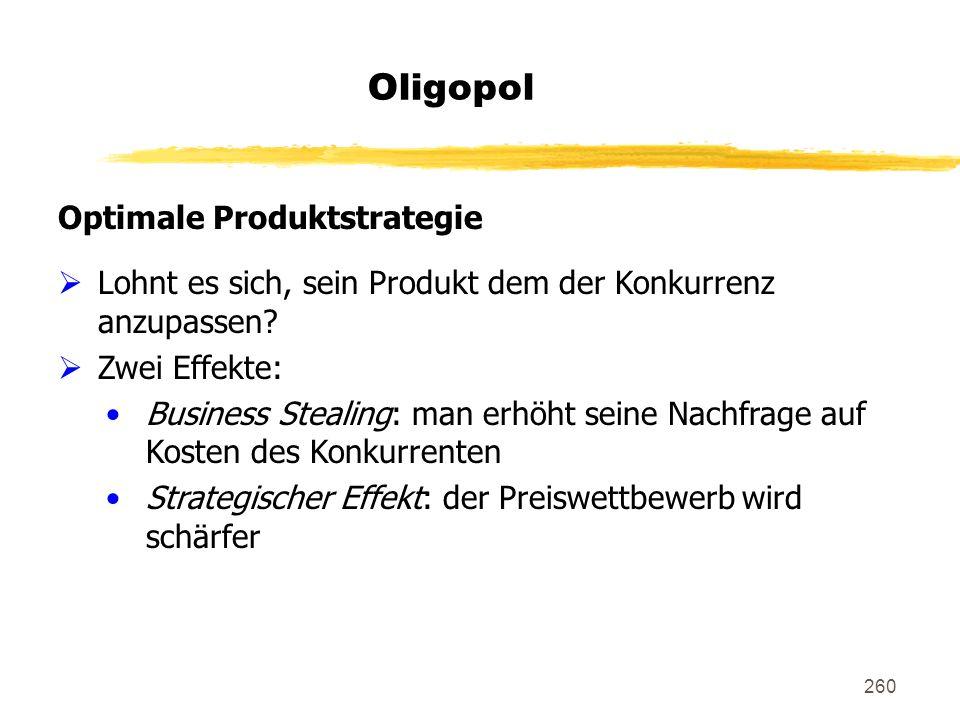 260 Oligopol Optimale Produktstrategie Lohnt es sich, sein Produkt dem der Konkurrenz anzupassen? Zwei Effekte: Business Stealing: man erhöht seine Na