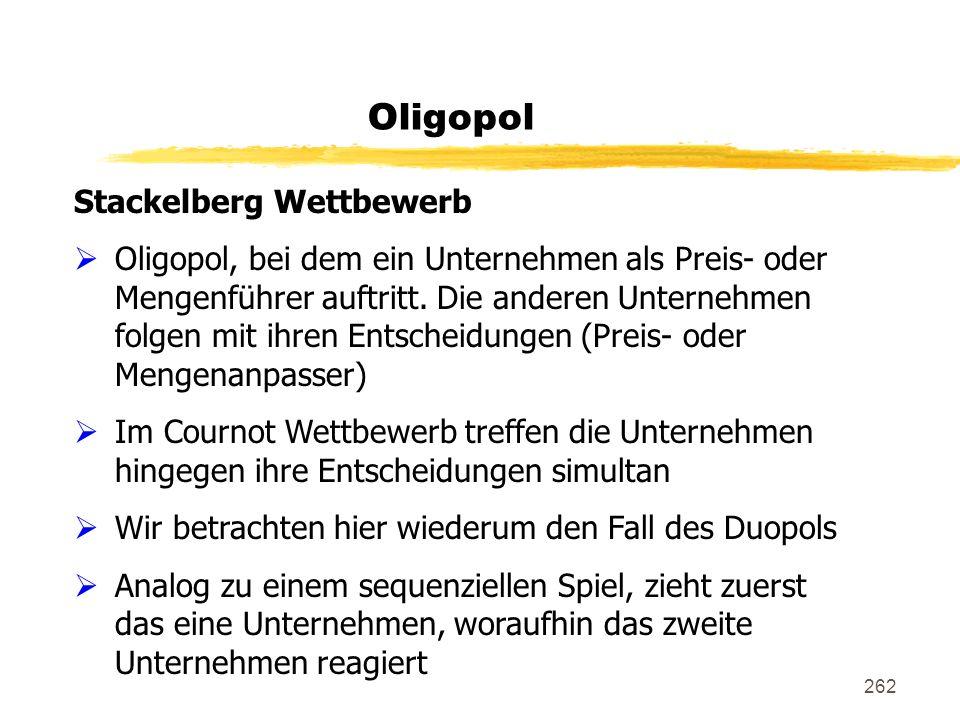 262 Oligopol Stackelberg Wettbewerb Oligopol, bei dem ein Unternehmen als Preis- oder Mengenführer auftritt. Die anderen Unternehmen folgen mit ihren