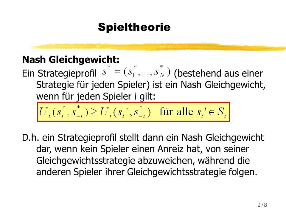 278 Spieltheorie Nash Gleichgewicht: Ein Strategieprofil (bestehend aus einer Strategie für jeden Spieler) ist ein Nash Gleichgewicht, wenn für jeden