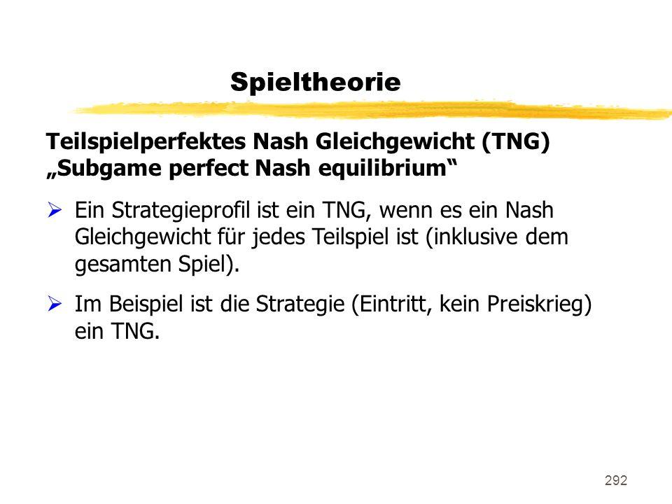 292 Spieltheorie Teilspielperfektes Nash Gleichgewicht (TNG) Subgame perfect Nash equilibrium Ein Strategieprofil ist ein TNG, wenn es ein Nash Gleich