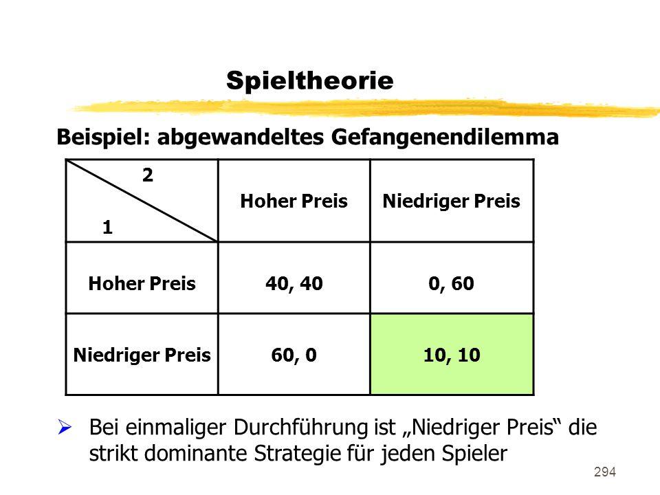 294 Beispiel: abgewandeltes Gefangenendilemma Bei einmaliger Durchführung ist Niedriger Preis die strikt dominante Strategie für jeden Spieler Spielth
