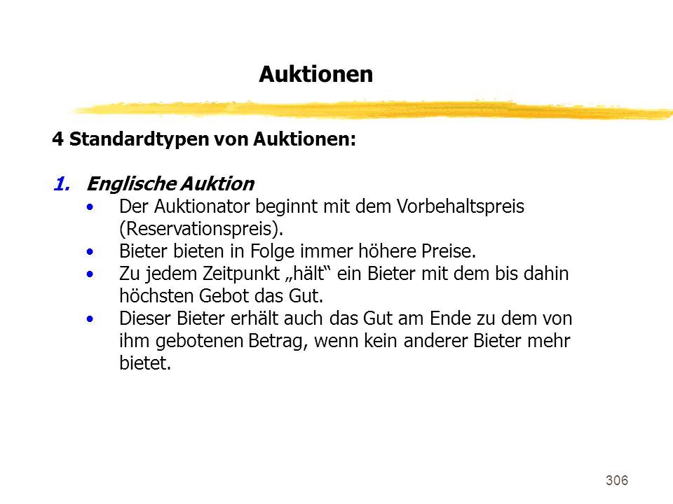 306 4 Standardtypen von Auktionen: 1.Englische Auktion Der Auktionator beginnt mit dem Vorbehaltspreis (Reservationspreis). Bieter bieten in Folge imm