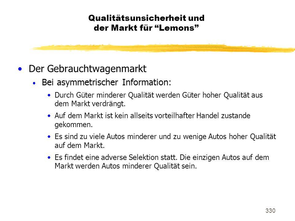 330 Der Gebrauchtwagenmarkt Bei asymmetrischer Information: Durch Güter minderer Qualität werden Güter hoher Qualität aus dem Markt verdrängt. Auf dem