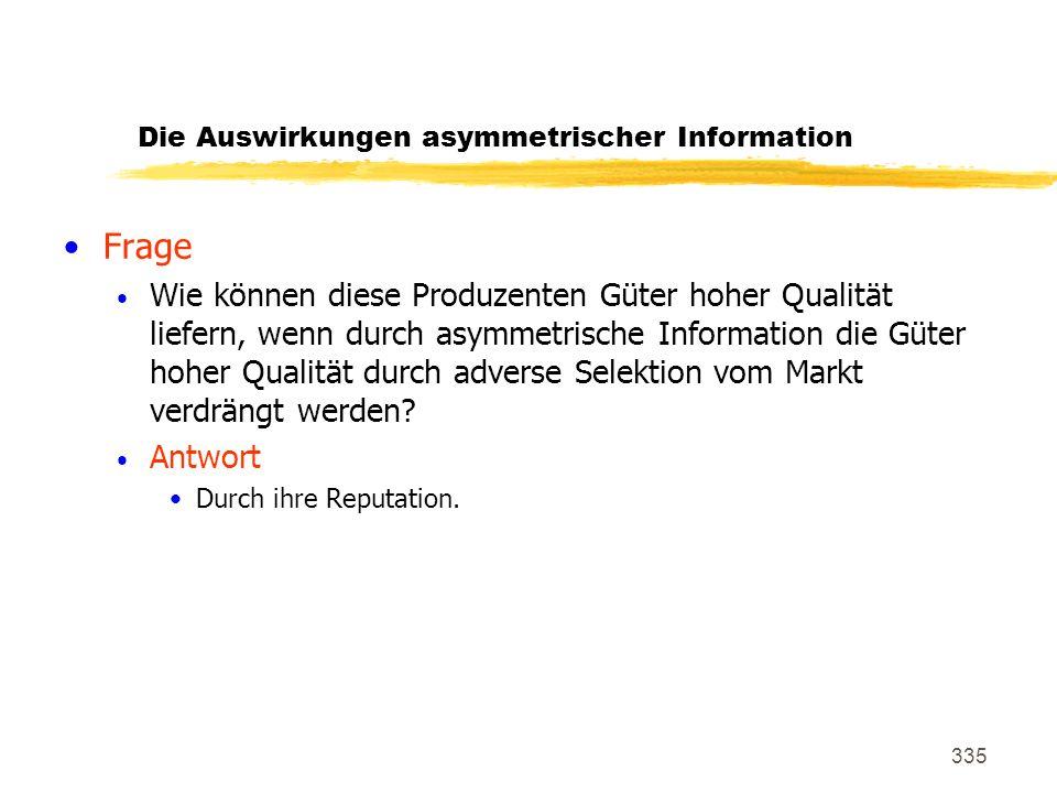 335 Die Auswirkungen asymmetrischer Information Frage Wie können diese Produzenten Güter hoher Qualität liefern, wenn durch asymmetrische Information