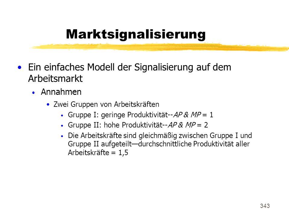 343 Marktsignalisierung Ein einfaches Modell der Signalisierung auf dem Arbeitsmarkt Annahmen Zwei Gruppen von Arbeitskräften Gruppe I: geringe Produk