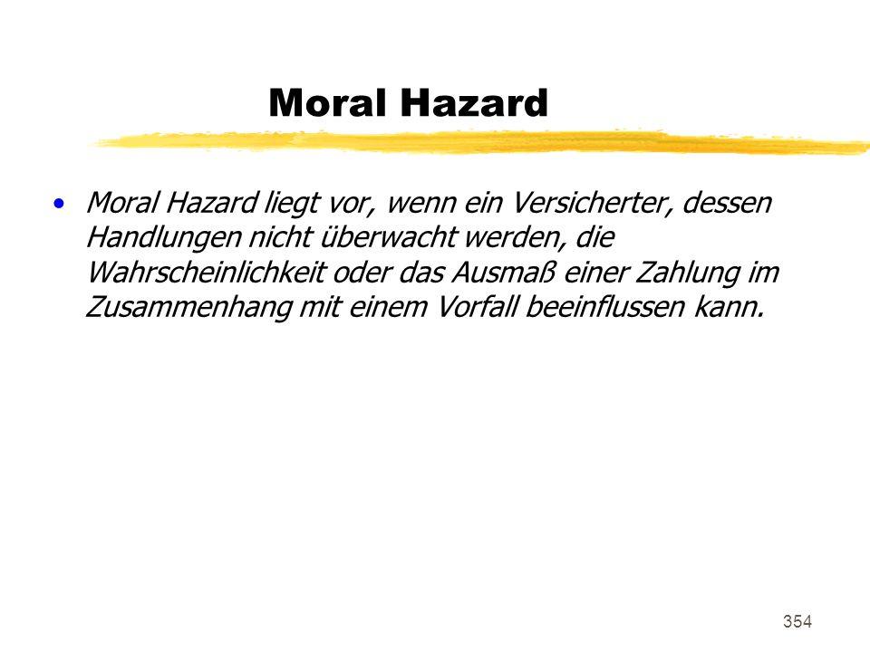 354 Moral Hazard Moral Hazard liegt vor, wenn ein Versicherter, dessen Handlungen nicht überwacht werden, die Wahrscheinlichkeit oder das Ausmaß einer