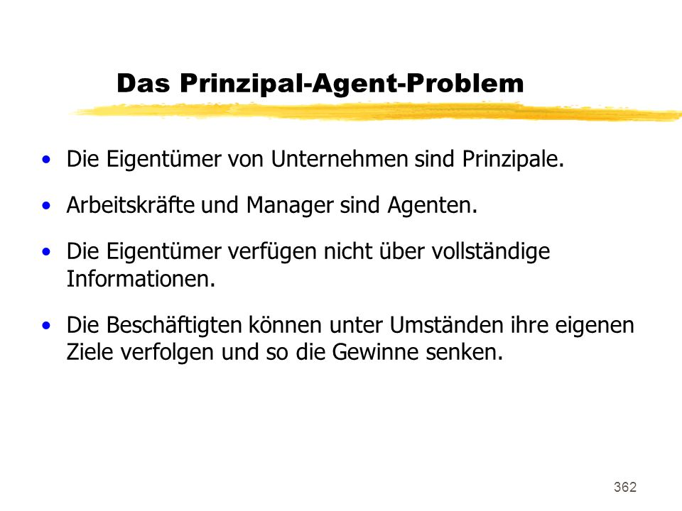 362 Das Prinzipal-Agent-Problem Die Eigentümer von Unternehmen sind Prinzipale. Arbeitskräfte und Manager sind Agenten. Die Eigentümer verfügen nicht