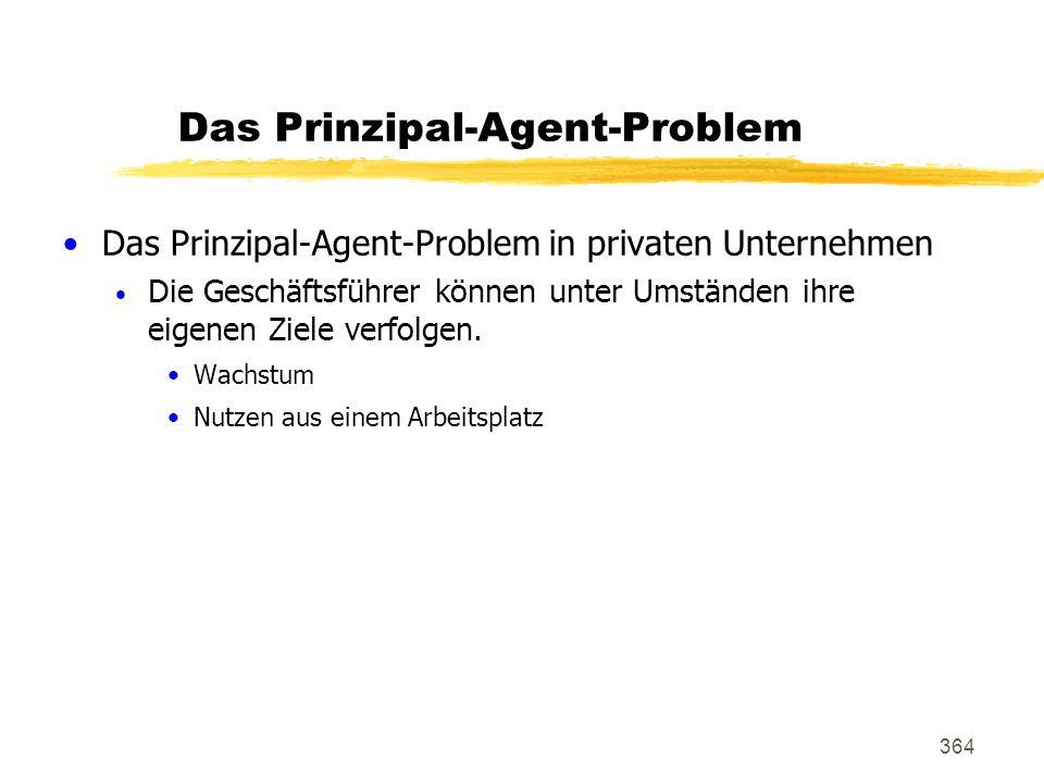 364 Das Prinzipal-Agent-Problem Das Prinzipal-Agent-Problem in privaten Unternehmen Die Geschäftsführer können unter Umständen ihre eigenen Ziele verf